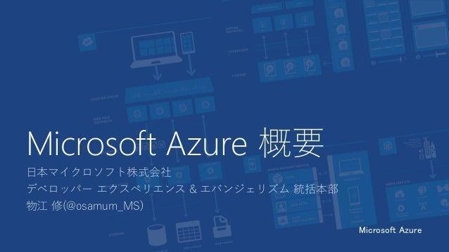 Microsoft Azure 概要 日本マイクロソフト株式会社 デベロッパー エクスペリエンス & エバンジェリズム 統括本部 物江 修(@osamum_MS) Microsoft Azure