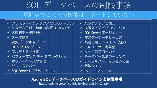 SQL Database V12 •大規模なデータベース管理の容易化 並列クエリ、パーティション分割、オンラインインデックス、 インデックス再構築 •プログラミング可能な主要関数 CLR、T-SQL Window関数、XMLインデックス、変...