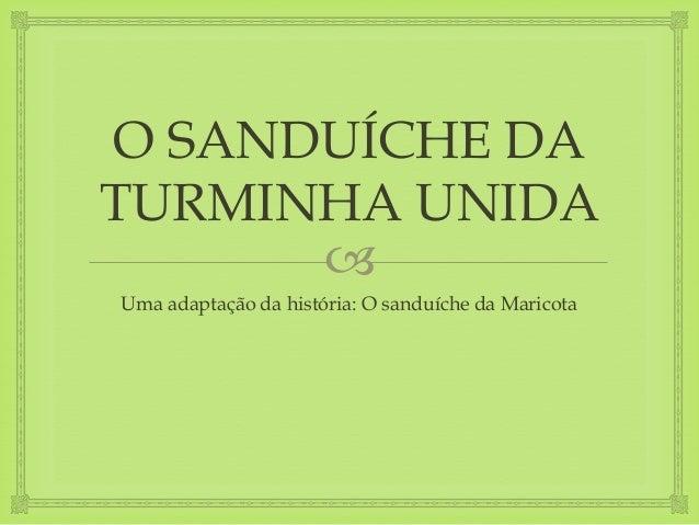 O SANDUÍCHE DA  TURMINHA UNIDA    Uma adaptação da história: O sanduíche da Maricota