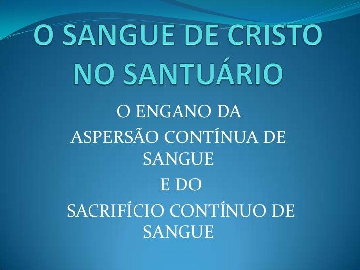 O SANGUE DE CRISTO NO SANTUÁRIO<br />O ENGANO DA <br />ASPERSÃO CONTÍNUA DE SANGUE<br /> E DO<br /> SACRIFÍCIO CONTÍNUO DE...