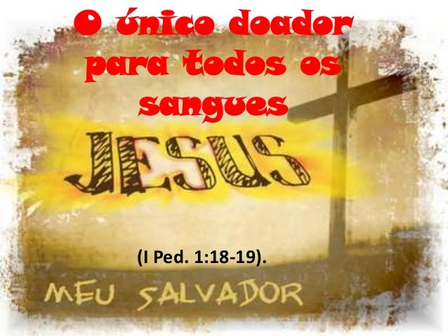 O único doador para todos os sangues (I Ped. 1:18-19).