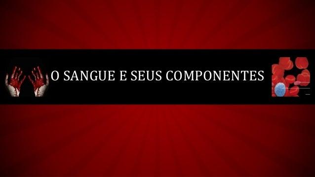 O SANGUE E SEUS COMPONENTES