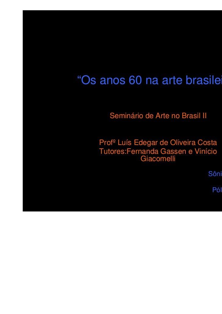 """""""Os anos 60 na arte brasileira""""       Seminário de Arte no Brasil II    Profº Luís Edegar de Oliveira Costa    Tutores:Fer..."""