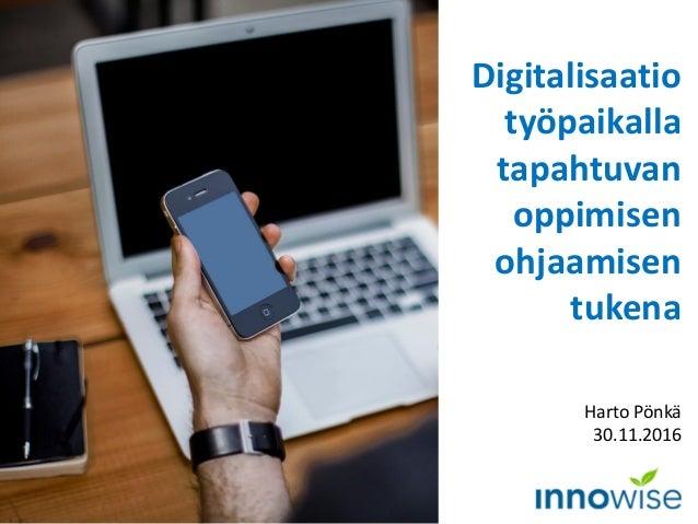 Digitalisaatio työpaikalla tapahtuvan oppimisen ohjaamisen tukena Harto Pönkä 30.11.2016