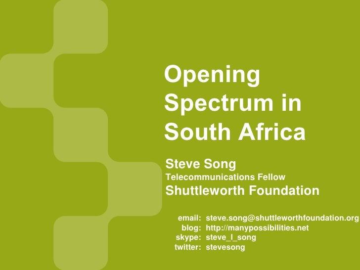 Opening Spectrum in South Africa Steve Song Telecommunications Fellow Shuttleworth Foundation    email:    steve.song@shut...
