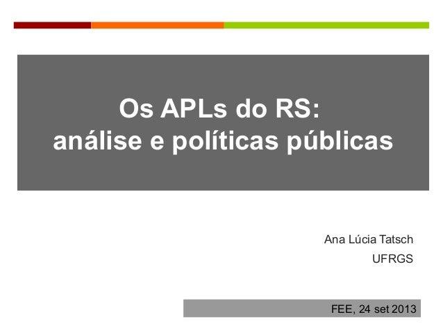 Os APLs do RS: análise e políticas públicas Ana Lúcia Tatsch UFRGS FEE, 24 set 2013