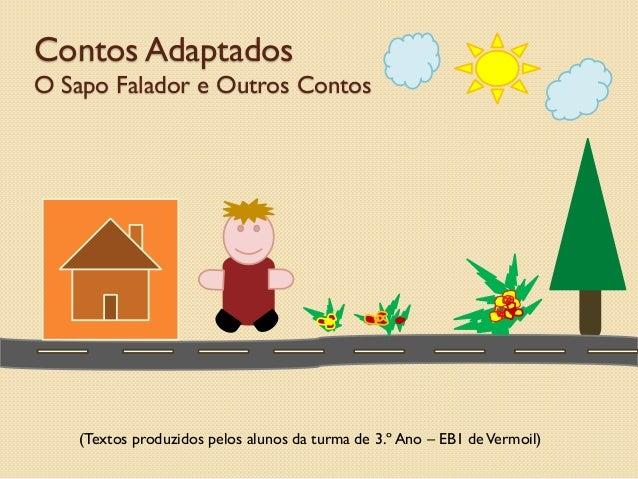 (Textos produzidos pelos alunos da turma de 3.º Ano – EB1 deVermoil)Contos AdaptadosO Sapo Falador e Outros Contos