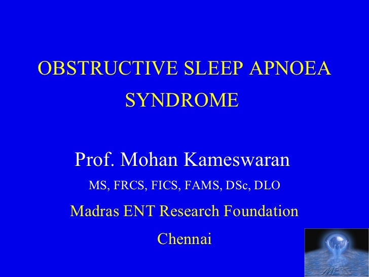 OBSTRUCTIVE SLEEP APNOEA         SYNDROME   Prof. Mohan Kameswaran    MS, FRCS, FICS, FAMS, DSc, DLO  Madras ENT Research ...