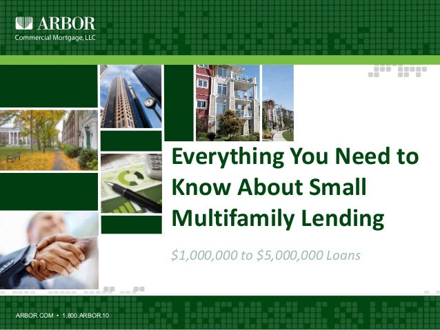 Everything You Need to Know About Small Multifamily Lending $1,000,000 to $5,000,000 Loans ARBOR.COM • 1.800.ARBOR.10