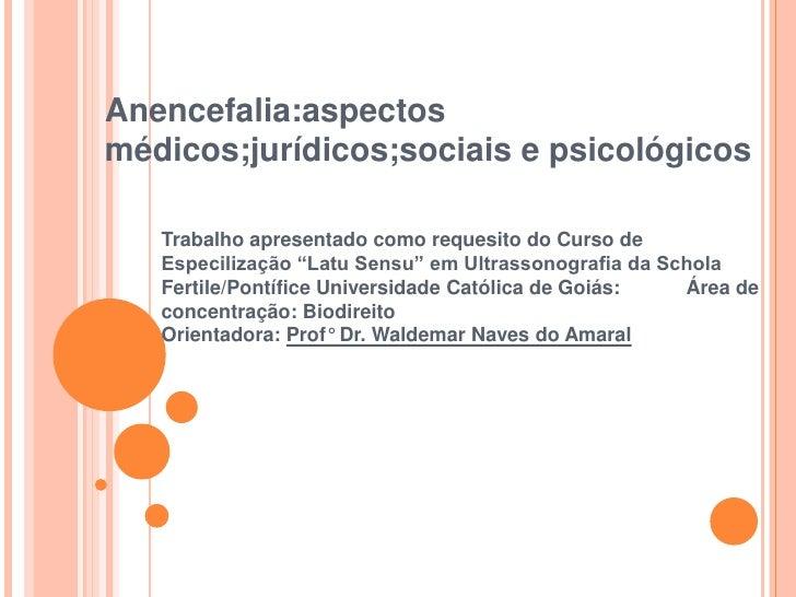 Anencefalia:aspectosmédicos;jurídicos;sociais e psicológicos   Trabalho apresentado como requesito do Curso de   Especiliz...