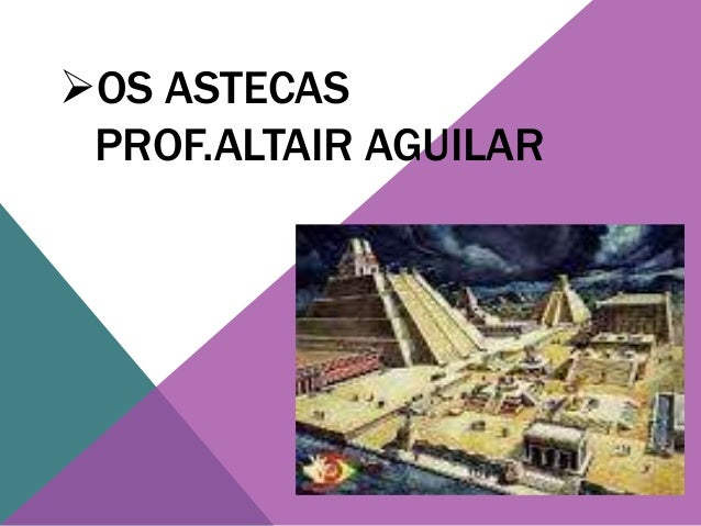 OS ASTECAS  PROF.ALTAIR AGUILAR