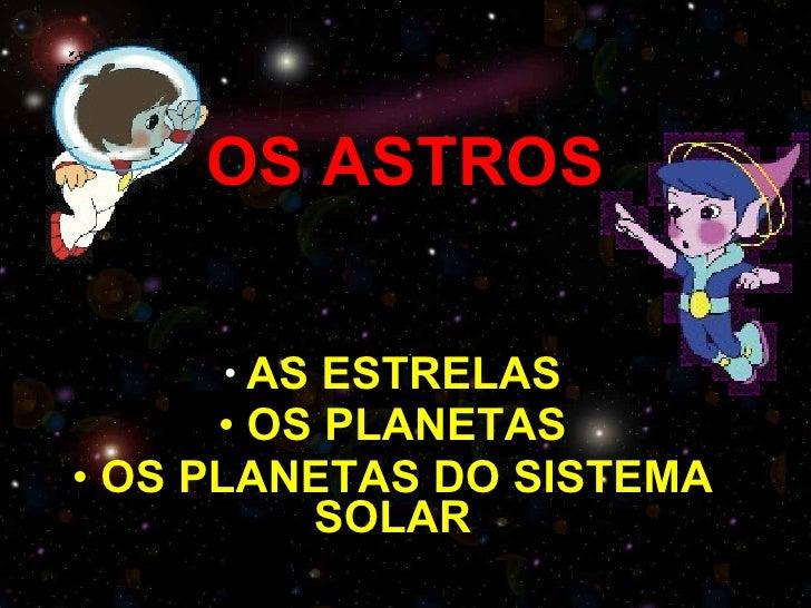 OS ASTROS <ul><li>AS ESTRELAS </li></ul><ul><li>OS PLANETAS </li></ul><ul><li>OS PLANETAS DO SISTEMA SOLAR </li></ul>