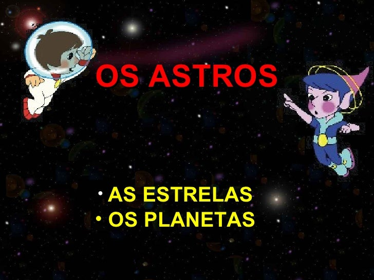 OS ASTROS• AS ESTRELAS• OS PLANETAS
