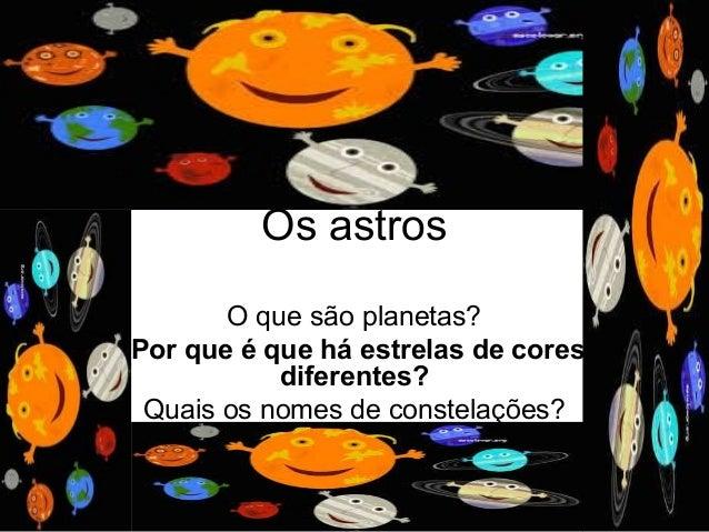 Os astros O que são planetas? Porqueéqueháestrelasdecores diferentes? Quais os nomes de constelações?