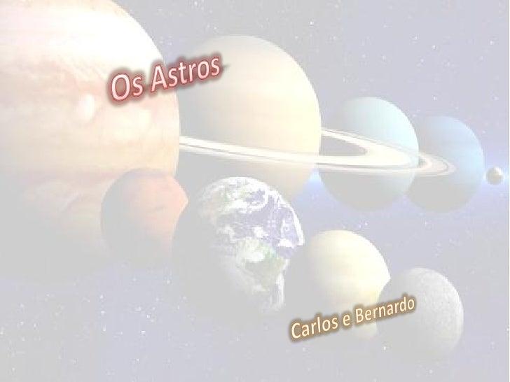 Os Astros      • São o conjunto de        corpos celestes        ( pontos luminosos        que vemos no céu        durante...