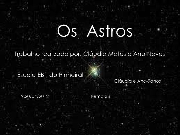 Os AstrosTrabalho realizado por: Cláudia Matos e Ana NevesEscola EB1 do Pinheiral                                     Cláu...