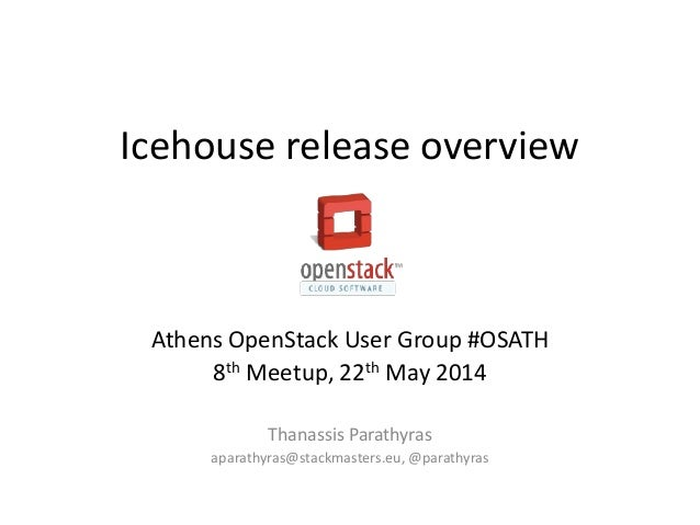 Icehouse release overview Athens OpenStack User Group #OSATH 8th Meetup, 22th May 2014 Thanassis Parathyras aparathyras@st...