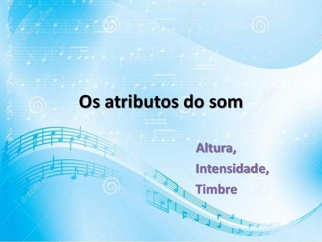 Os atributos do som Altura, Intensidade, Timbre