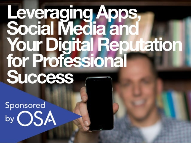 LeveragingApps, SocialMediaand YourDigitalReputation forProfessional Success
