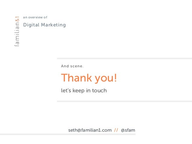 an overview of Digital Marketing And scene. Thank you! let's keep in touch seth@familian1.com // @sfam