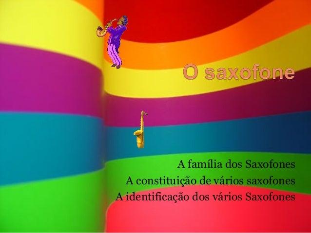A família dos Saxofones  A constituição de vários saxofonesA identificação dos vários Saxofones