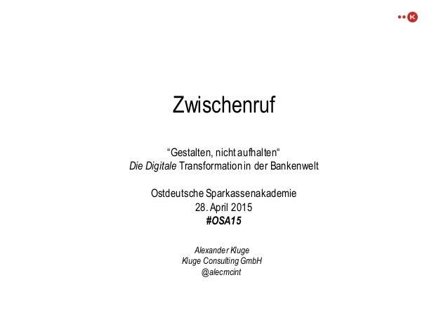 """Zwischenruf """"Gestalten, nicht aufhalten"""" Die Digitale Transformation in der Bankenwelt Ostdeutsche Sparkassenakademie 28. ..."""