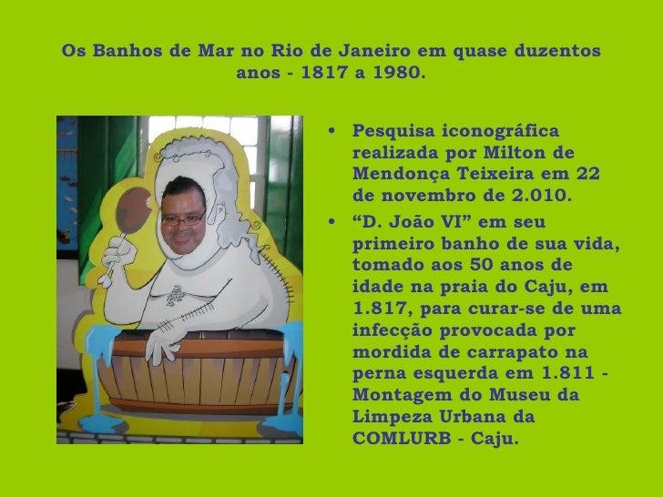 Os Banhos de Mar no Rio de Janeiro em quase duzentos anos - 1817 a 1980. <ul><li>Pesquisa iconográfica realizada por Milto...
