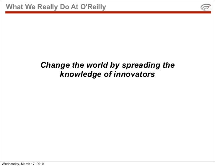 What We Really Do At O'Reilly                           Change the world by spreading the                           knowle...