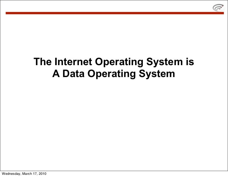 The Internet Operating System is                     A Data Operating System     Wednesday, March 17, 2010