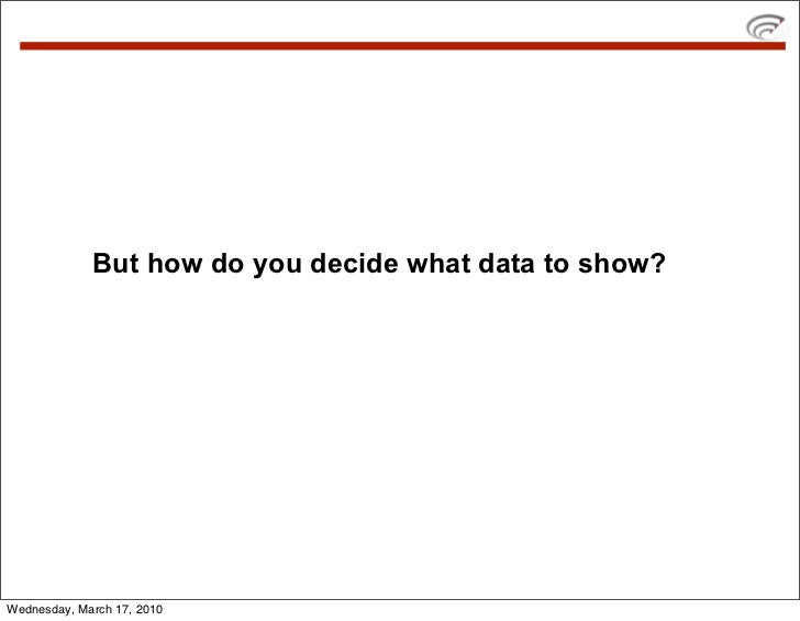 But how do you decide what data to show?     Wednesday, March 17, 2010