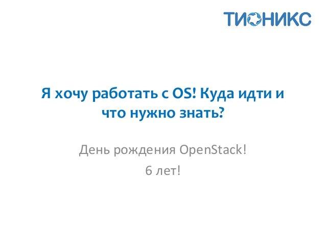 Я хочу работать с OS! Куда идти и что нужно знать? День рождения OpenStack! 6 лет!