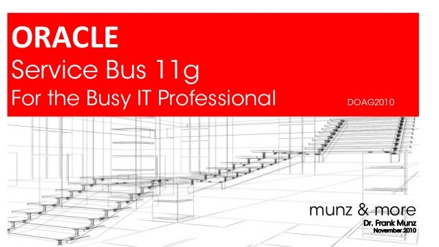 ORACLE Service Bus 11g For the Busy IT Professional  DOAG2010  munz & more Dr. Frank Munz November 2010