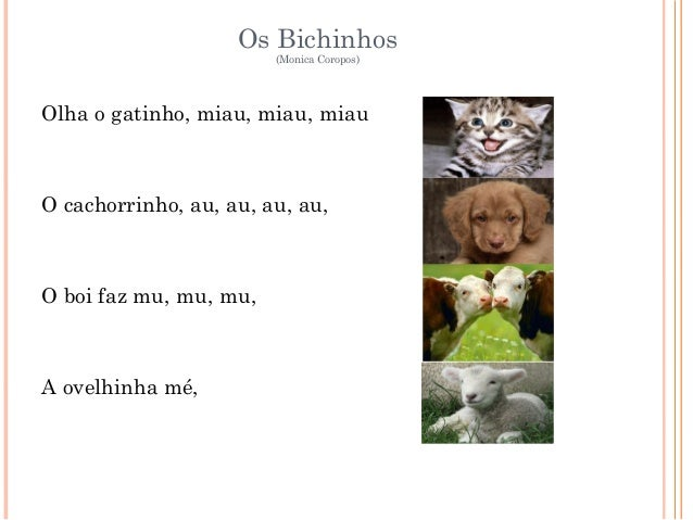 Os Bichinhos (Monica Coropos) Olha o gatinho, miau, miau, miau O cachorrinho, au, au, au, au, O boi faz mu, mu, mu, A ovel...