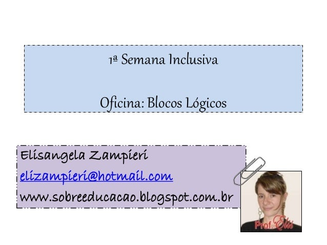 1ª Semana Inclusiva Oficina: Blocos Lógicos Elisangela Zampieri elizampieri@hotmail.com www.sobreeducacao.blogspot.com.br