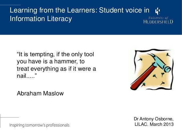 """Learning from the Learners: Student voice inInformation Literacy  """"It is tempting, if the only tool  you have is a hammer,..."""