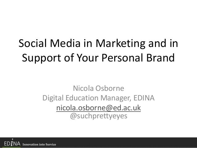 Social Media in Marketing and in Support of Your Personal Brand Nicola Osborne Digital Education Manager, EDINA nicola.osb...