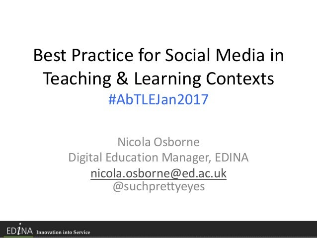 Best Practice for Social Media in Teaching & Learning Contexts #AbTLEJan2017 Nicola Osborne Digital Education Manager, EDI...