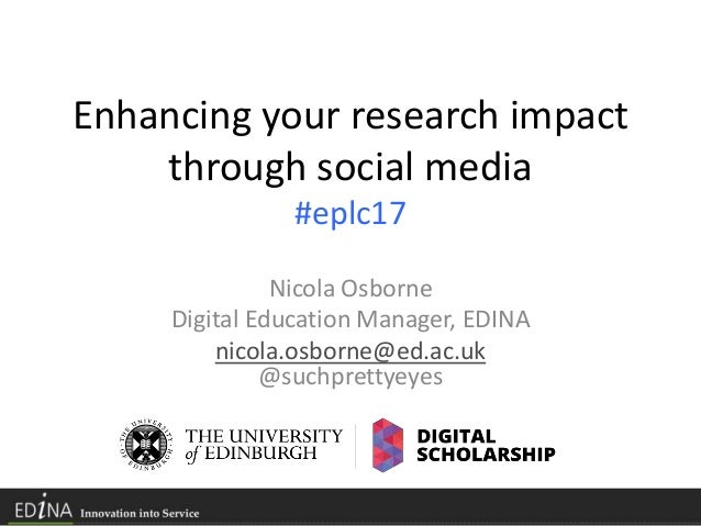 Enhancing your research impact through social media #eplc17 Nicola Osborne Digital Education Manager, EDINA nicola.osborne...