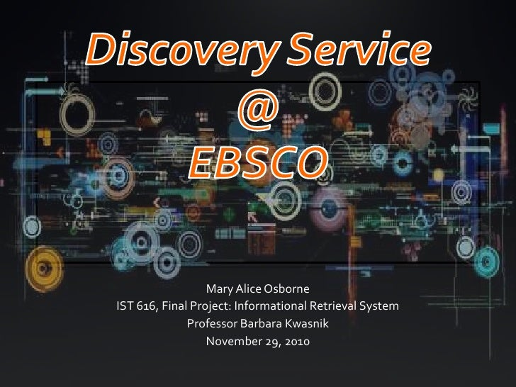 Discovery Service@ EBSCO<br />Mary Alice Osborne<br />IST 616, Final Project: Informational Retrieval System<br />Professo...