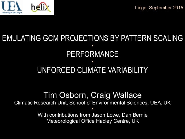 EMULATING GCM PROJECTIONS BY PATTERN SCALING • PERFORMANCE • UNFORCED CLIMATE VARIABILITY Liege, September 2015 Tim Osborn...