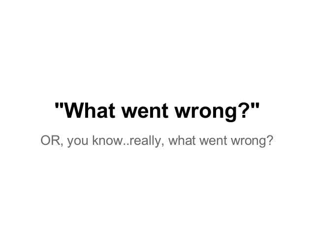 """""""What went wrong?"""" OR, you know..really, what went wrong?"""