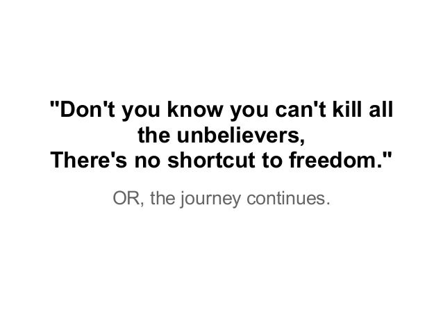 """""""Don't you know you can't kill all the unbelievers, There's no shortcut to freedom."""" OR, the journey continues."""