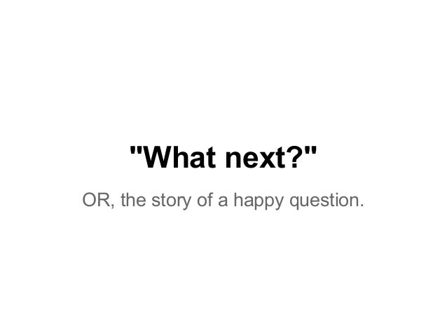 """""""What next?"""" OR, the story of a happy question."""