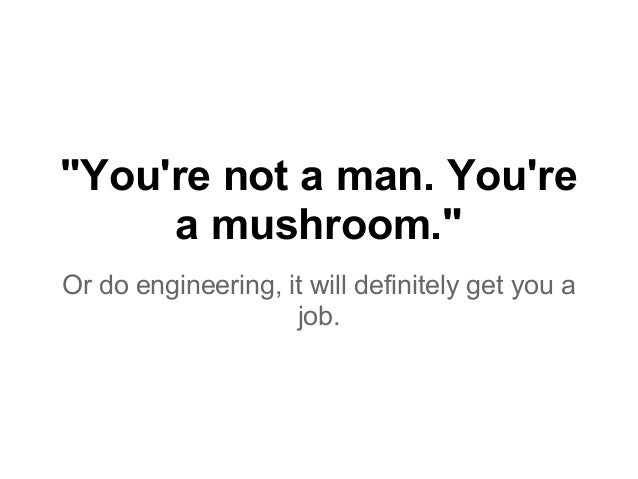 """""""You're not a man. You're a mushroom."""" Or do engineering, it will definitely get you a job."""
