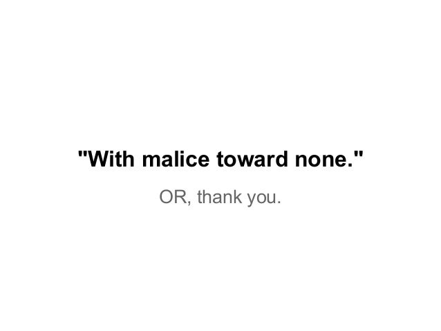 """""""With malice toward none."""" OR, thank you."""