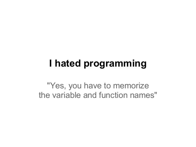 """I hated programming """"Yes, you have to memorize the variable and function names"""""""