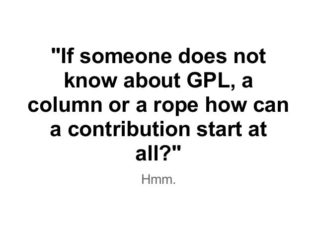 """""""If someone does not know about GPL, a column or a rope how can a contribution start at all?"""" Hmm."""