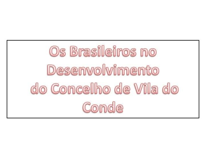 •Dar a conhecer o conjunto de transformações que se operaram no concelho de Vila do Conde a partir da acção dos brasileiro...