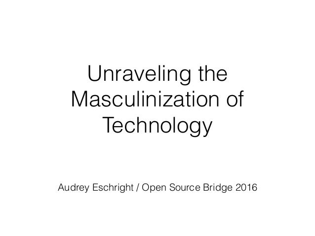 Unraveling the Masculinization of Technology Audrey Eschright / Open Source Bridge 2016