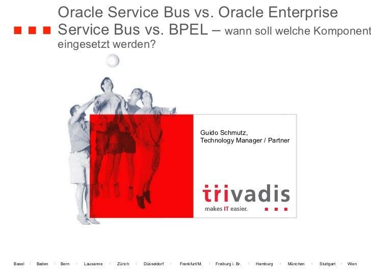 Oracle Service Bus vs. Oracle Enterprise Service Bus vs. BPEL –  wann soll welche Komponente eingesetzt werden? Guido Schm...